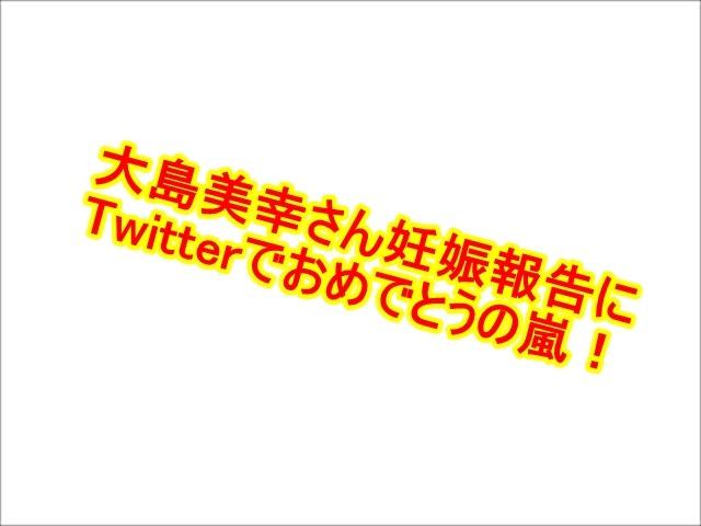 祝妊娠!森三中・大島さんにTwitterで「おめでとうの嵐!」鈴木おさむ氏も前日からワクワクだった模様!